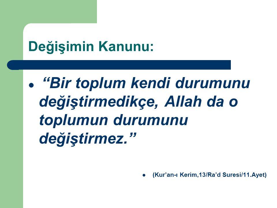 Değişimin Kanunu: Bir toplum kendi durumunu değiştirmedikçe, Allah da o toplumun durumunu değiştirmez. (Kur'an-ı Kerim,13/Ra'd Suresi/11.Ayet)
