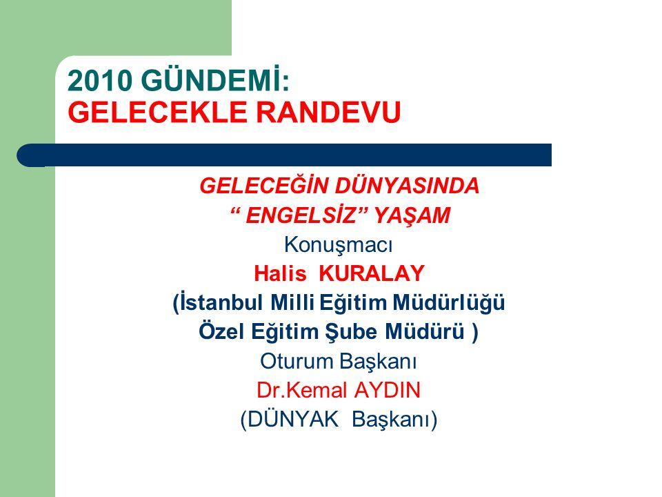2010 GÜNDEMİ: GELECEKLE RANDEVU GELECEĞİN DÜNYASINDA ENGELSİZ YAŞAM Konuşmacı Halis KURALAY (İstanbul Milli Eğitim Müdürlüğü Özel Eğitim Şube Müdürü ) Oturum Başkanı Dr.Kemal AYDIN (DÜNYAK Başkanı)