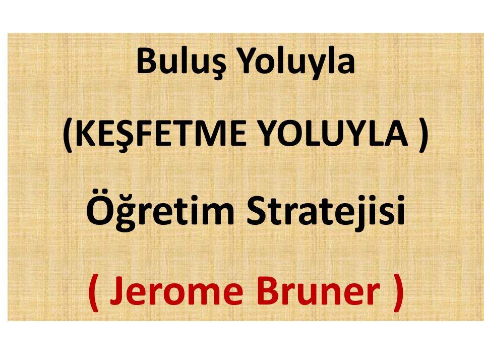 Buluş Yoluyla (KEŞFETME YOLUYLA ) Öğretim Stratejisi ( Jerome Bruner )
