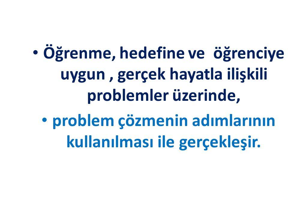 Öğrenme, hedefine ve öğrenciye uygun, gerçek hayatla ilişkili problemler üzerinde, problem çözmenin adımlarının kullanılması ile gerçekleşir.