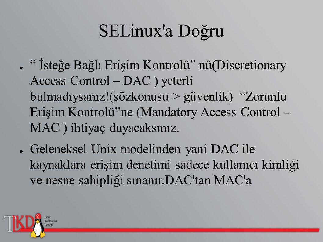 """SELinux'a Doğru ● """" İsteğe Bağlı Erişim Kontrolü"""" nü(Discretionary Access Control – DAC ) yeterli bulmadıysanız!(sözkonusu > güvenlik) """"Zorunlu Erişim"""