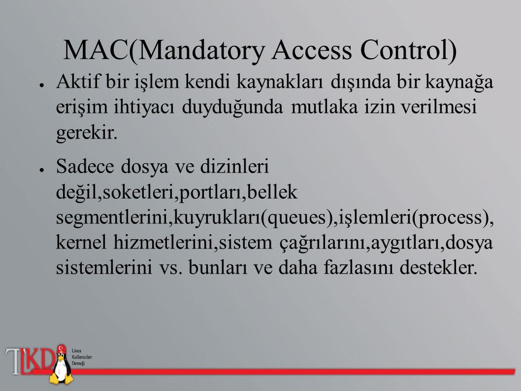 MAC(Mandatory Access Control) ● Aktif bir işlem kendi kaynakları dışında bir kaynağa erişim ihtiyacı duyduğunda mutlaka izin verilmesi gerekir. ● Sade