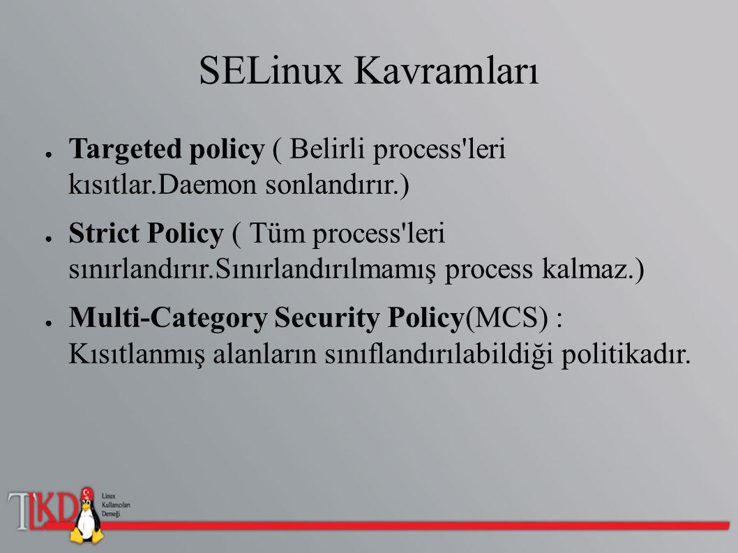SELinux Kavramları ● Targeted policy ( Belirli process'leri kısıtlar.Daemon sonlandırır.) ● Strict Policy ( Tüm process'leri sınırlandırır.Sınırlandır