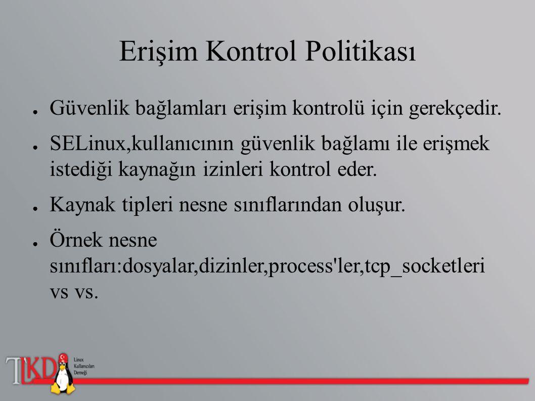 Erişim Kontrol Politikası ● Güvenlik bağlamları erişim kontrolü için gerekçedir. ● SELinux,kullanıcının güvenlik bağlamı ile erişmek istediği kaynağın