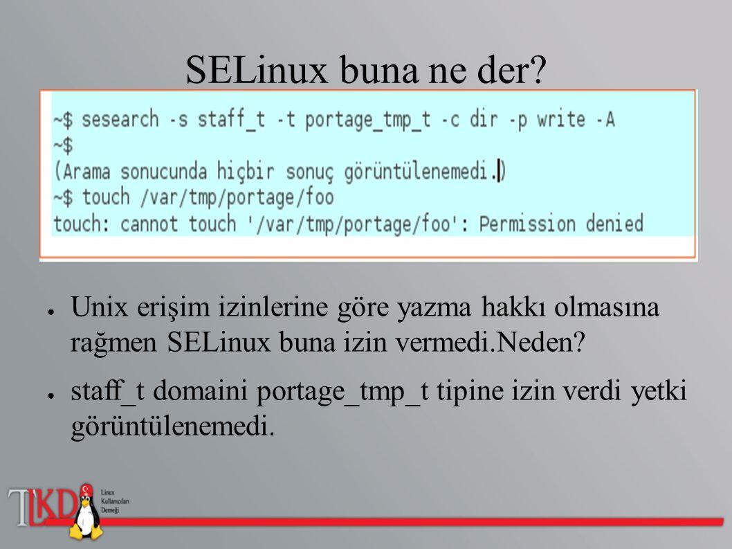 SELinux buna ne der? ● Unix erişim izinlerine göre yazma hakkı olmasına rağmen SELinux buna izin vermedi.Neden? ● staff_t domaini portage_tmp_t tipine