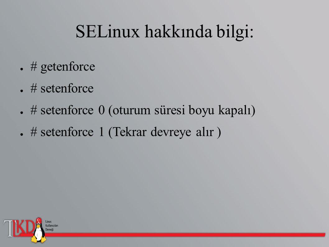 SELinux hakkında bilgi: ● # getenforce ● # setenforce ● # setenforce 0 (oturum süresi boyu kapalı) ● # setenforce 1 (Tekrar devreye alır )