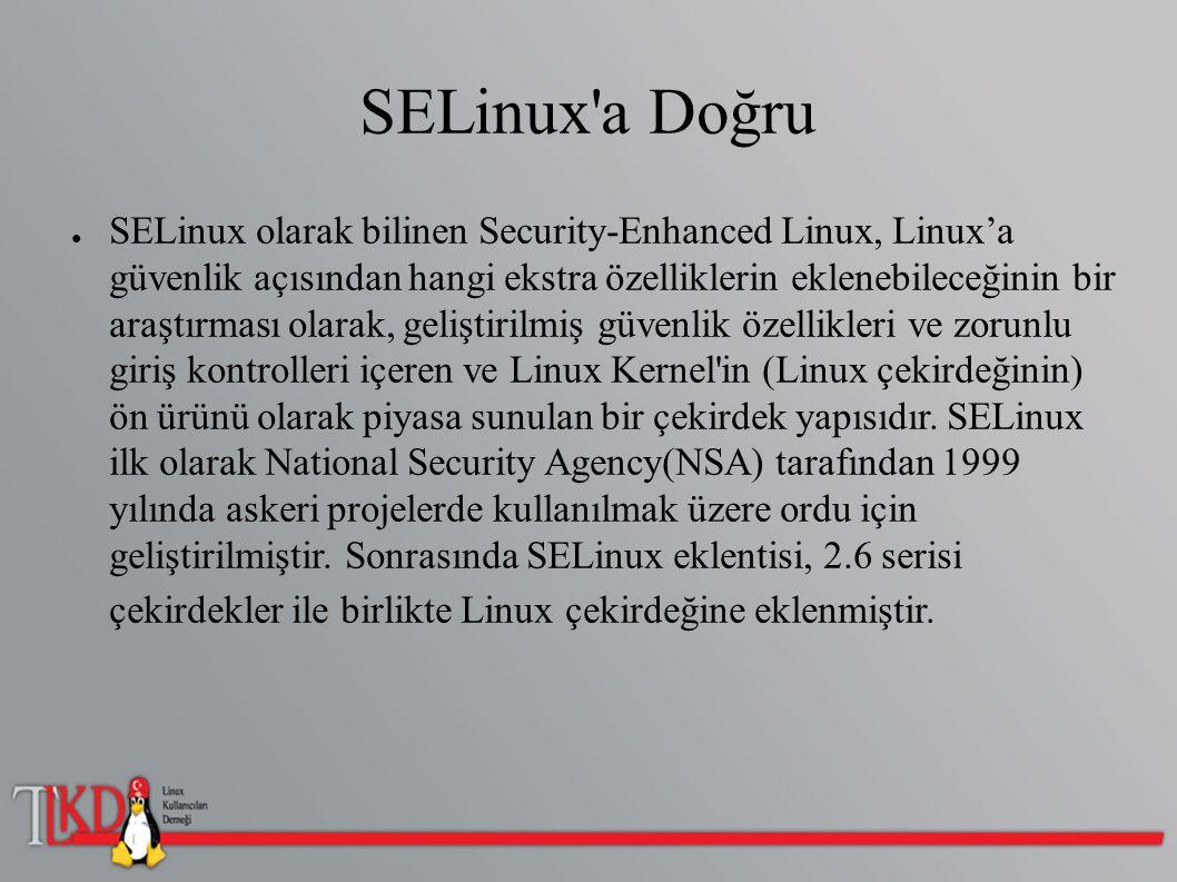 SELinux a Doğru ● İsteğe Bağlı Erişim Kontrolü nü(Discretionary Access Control – DAC ) yeterli bulmadıysanız!(sözkonusu > güvenlik) Zorunlu Erişim Kontrolü ne (Mandatory Access Control – MAC ) ihtiyaç duyacaksınız.