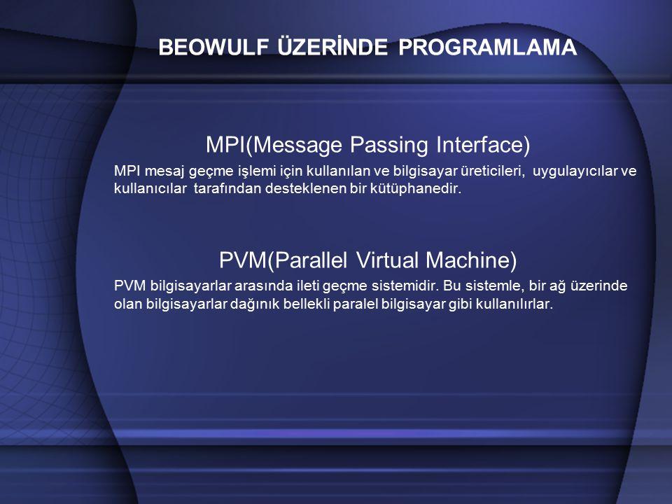 BEOWULF ÜZERİNDE PROGRAMLAMA MPI(Message Passing Interface) MPI mesaj geçme işlemi için kullanılan ve bilgisayar üreticileri, uygulayıcılar ve kullanıcılar tarafından desteklenen bir kütüphanedir.