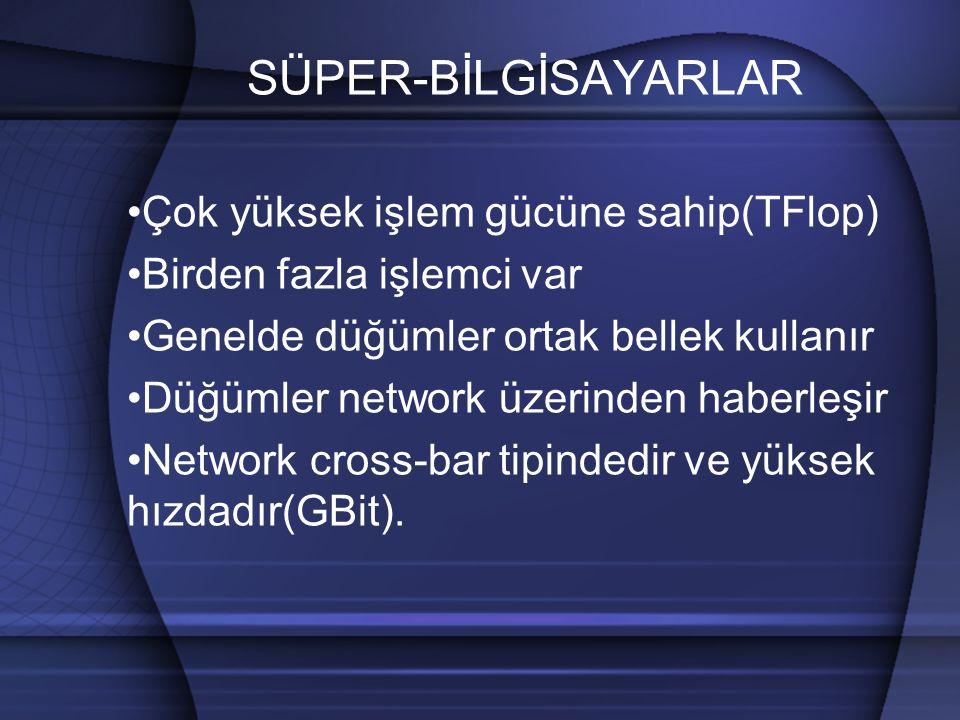SÜPER-BİLGİSAYARLAR Çok yüksek işlem gücüne sahip(TFlop) Birden fazla işlemci var Genelde düğümler ortak bellek kullanır Düğümler network üzerinden haberleşir Network cross-bar tipindedir ve yüksek hızdadır(GBit).