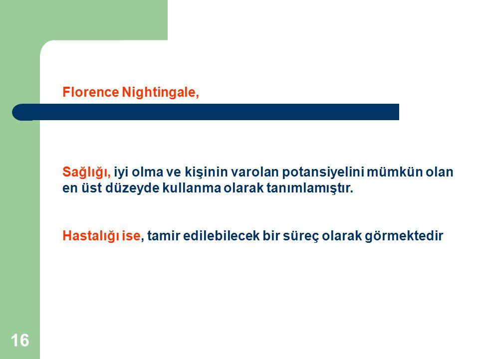 16 Florence Nightingale, Sağlığı, iyi olma ve kişinin varolan potansiyelini mümkün olan en üst düzeyde kullanma olarak tanımlamıştır. Hastalığı ise, t