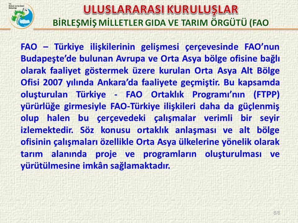 8/8 FAO – Türkiye ilişkilerinin gelişmesi çerçevesinde FAO'nun Budapeşte'de bulunan Avrupa ve Orta Asya bölge ofisine bağlı olarak faaliyet göstermek üzere kurulan Orta Asya Alt Bölge Ofisi 2007 yılında Ankara'da faaliyete geçmiştir.