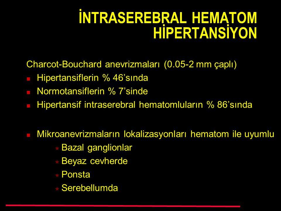 İNTRASEREBRAL HEMATOM HİPERTANSİYON Charcot-Bouchard anevrizmaları (0.05-2 mm çaplı) Hipertansiflerin % 46'sında Normotansiflerin % 7'sinde Hipertansif intraserebral hematomluların % 86'sında Mikroanevrizmaların lokalizasyonları hematom ile uyumlu  Bazal ganglionlar  Beyaz cevherde  Ponsta  Serebellumda