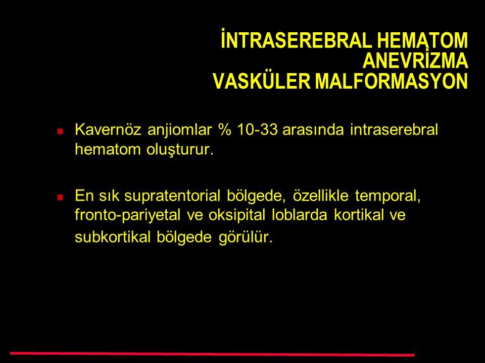 İNTRASEREBRAL HEMATOM ANEVRİZMA VASKÜLER MALFORMASYON Kavernöz anjiomlar % 10-33 arasında intraserebral hematom oluşturur.
