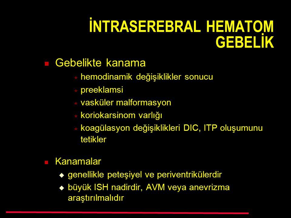 İNTRASEREBRAL HEMATOM GEBELİK Gebelikte kanama  hemodinamik değişiklikler sonucu  preeklamsi  vasküler malformasyon  koriokarsinom varlığı  koagülasyon değişiklikleri DIC, ITP oluşumunu tetikler Kanamalar  genellikle peteşiyel ve periventrikülerdir  büyük ISH nadirdir, AVM veya anevrizma araştırılmalıdır
