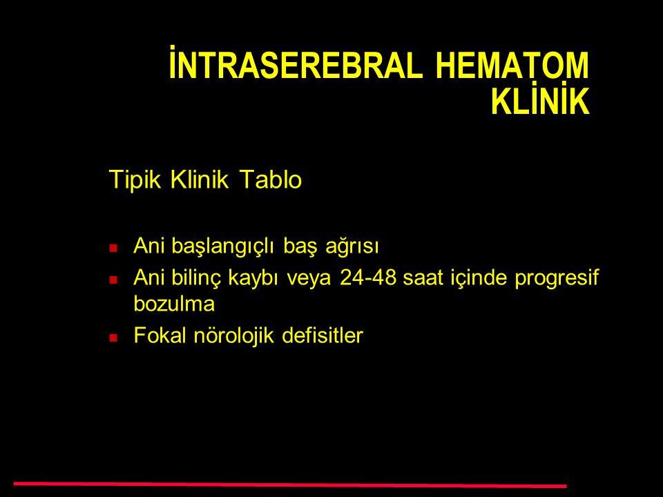 İNTRASEREBRAL HEMATOM KLİNİK Tipik Klinik Tablo Ani başlangıçlı baş ağrısı Ani bilinç kaybı veya 24-48 saat içinde progresif bozulma Fokal nörolojik defisitler