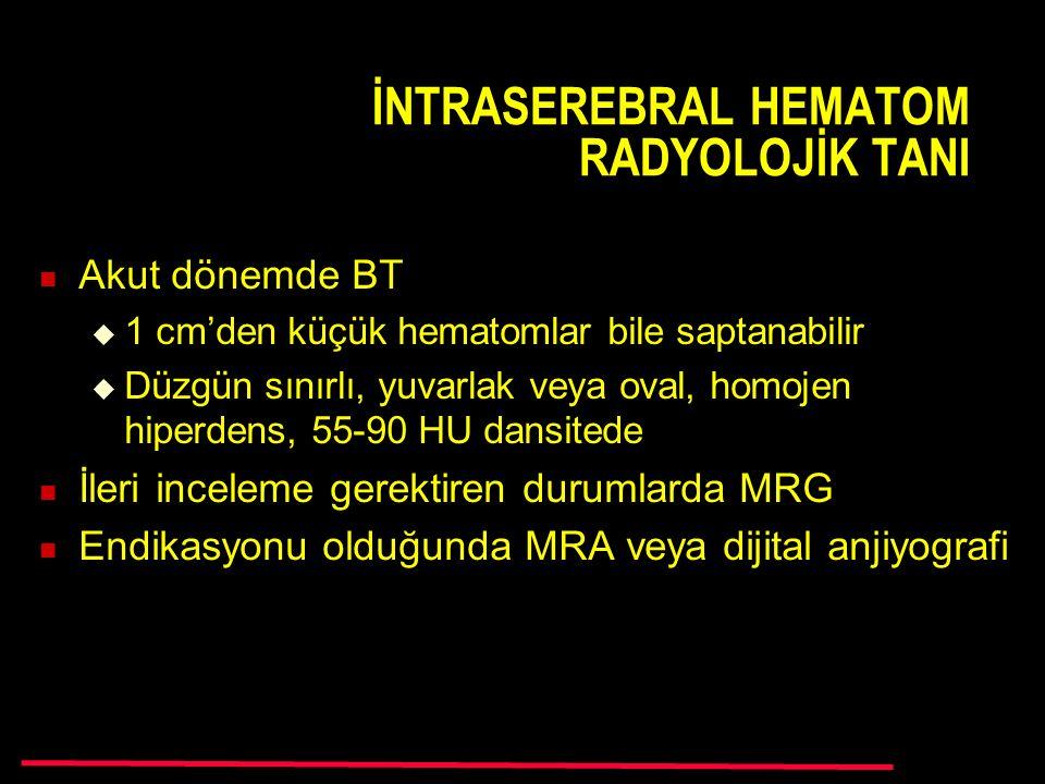 İNTRASEREBRAL HEMATOM RADYOLOJİK TANI Akut dönemde BT  1 cm'den küçük hematomlar bile saptanabilir  Düzgün sınırlı, yuvarlak veya oval, homojen hiperdens, 55-90 HU dansitede İleri inceleme gerektiren durumlarda MRG Endikasyonu olduğunda MRA veya dijital anjiyografi