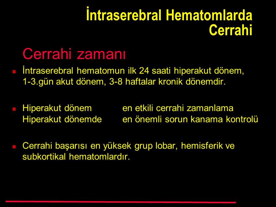 İntraserebral Hematomlarda Cerrahi Cerrahi zamanı İntraserebral hematomun ilk 24 saati hiperakut dönem, 1-3.gün akut dönem, 3-8 haftalar kronik dönemdir.