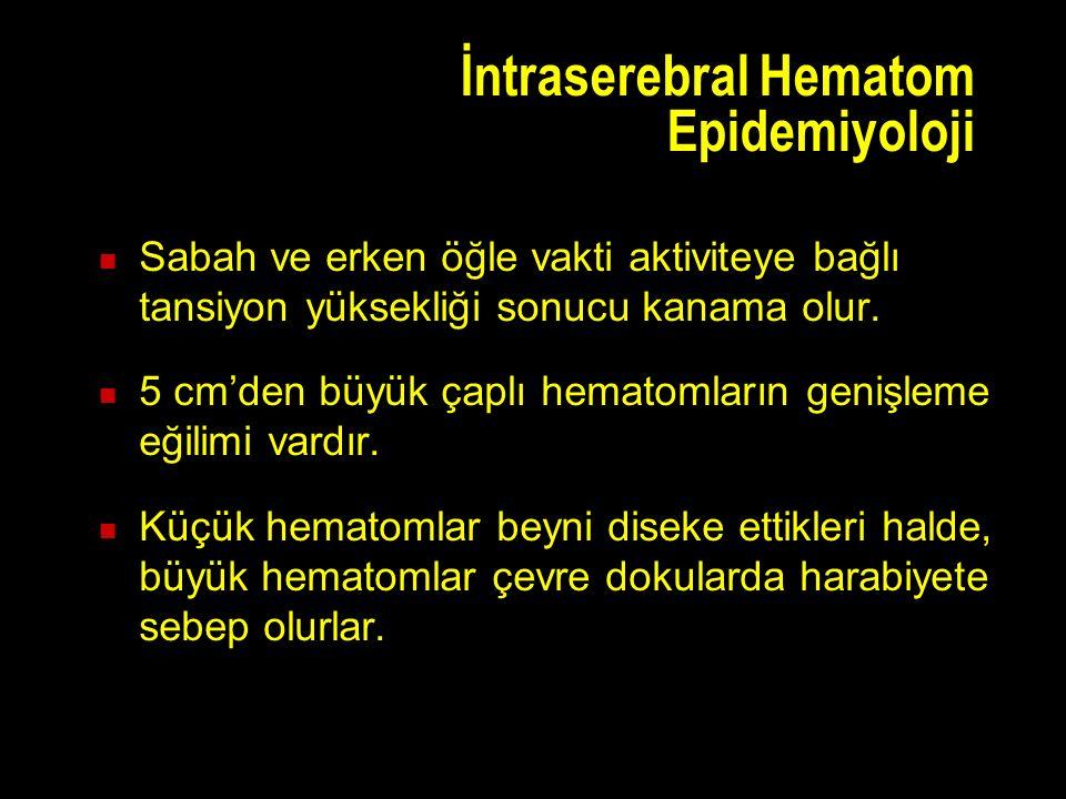 İntraserebral Hematom Epidemiyoloji Sabah ve erken öğle vakti aktiviteye bağlı tansiyon yüksekliği sonucu kanama olur.