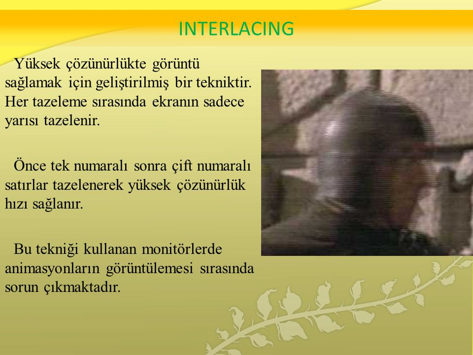 INTERLACING Yüksek çözünürlükte görüntü sağlamak için geliştirilmiş bir tekniktir.
