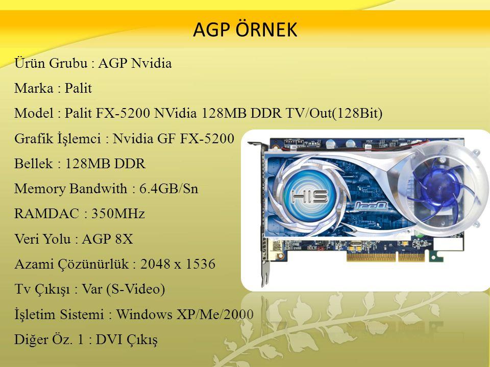 AGP ÖRNEK Ürün Grubu : AGP Nvidia Marka : Palit Model : Palit FX-5200 NVidia 128MB DDR TV/Out(128Bit) Grafik İşlemci : Nvidia GF FX-5200 Bellek : 128MB DDR Memory Bandwith : 6.4GB/Sn RAMDAC : 350MHz Veri Yolu : AGP 8X Azami Çözünürlük : 2048 x 1536 Tv Çıkışı : Var (S-Video) İşletim Sistemi : Windows XP/Me/2000 Diğer Öz.