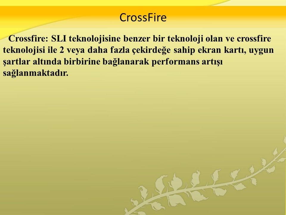 CrossFire Crossfire: SLI teknolojisine benzer bir teknoloji olan ve crossfire teknolojisi ile 2 veya daha fazla çekirdeğe sahip ekran kartı, uygun şartlar altında birbirine bağlanarak performans artışı sağlanmaktadır.