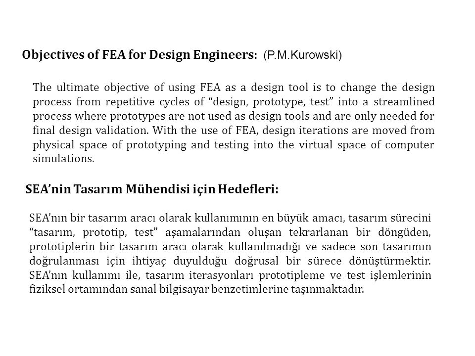 Objectives of FEA for Design Engineers: (P.M.Kurowski) The ultimate objective of using FEA as a design tool is to change the design process from repetitive cycles of design, prototype, test into a streamlined process where prototypes are not used as design tools and are only needed for final design validation.