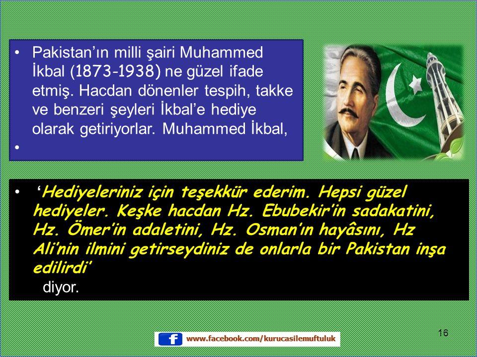 Pakistan'ın milli şairi Muhammed İkbal ( 1873-1938) ne güzel ifade etmiş.
