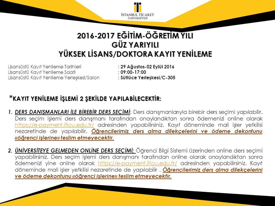 2016-2017 EĞİTİM-ÖĞRETİM YILI GÜZ YARIYILI YÜKSEK LİSANS/DOKTORA KAYIT YENİLEME Lisansüstü Kayıt Yenileme Tarihleri: 29 Ağustos-02 Eylül 2016 Lisansüstü Kayıt Yenileme Saati: 09:00-17:00 Lisansüstü Kayıt Yenileme Yerleşkesi/Salon: Sütlüce Yerleşkesi/C-305 KAYIT YENİLEME İŞLEMİ 2 ŞEKİLDE YAPILABİLECEKTİR: * KAYIT YENİLEME İŞLEMİ 2 ŞEKİLDE YAPILABİLECEKTİR: 1.DERS DANIŞMANLARI İLE BİREBİR DERS SEÇİMİ ; Ders danışmanlarıyla birebir ders seçimi yapılabilir.