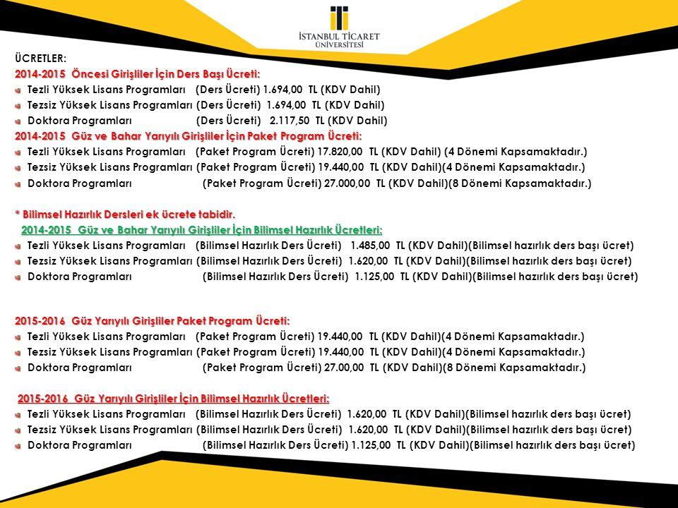 ÜCRETLER: 2014-2015 Öncesi Girişliler İçin Ders Başı Ücreti: Tezli Yüksek Lisans Programları (Ders Ücreti) 1.694,00 TL (KDV Dahil) Tezsiz Yüksek Lisans Programları (Ders Ücreti) 1.694,00 TL (KDV Dahil) Doktora Programları (Ders Ücreti) 2.117,50 TL (KDV Dahil) 2014-2015 Güz ve Bahar Yarıyılı Girişliler İçin Paket Program Ücreti: Tezli Yüksek Lisans Programları (Paket Program Ücreti) 17.820,00 TL (KDV Dahil) (4 Dönemi Kapsamaktadır.) Tezsiz Yüksek Lisans Programları (Paket Program Ücreti) 19.440,00 TL (KDV Dahil)(4 Dönemi Kapsamaktadır.) Doktora Programları (Paket Program Ücreti) 27.000,00 TL (KDV Dahil)(8 Dönemi Kapsamaktadır.) * Bilimsel Hazırlık Dersleri ek ücrete tabidir.