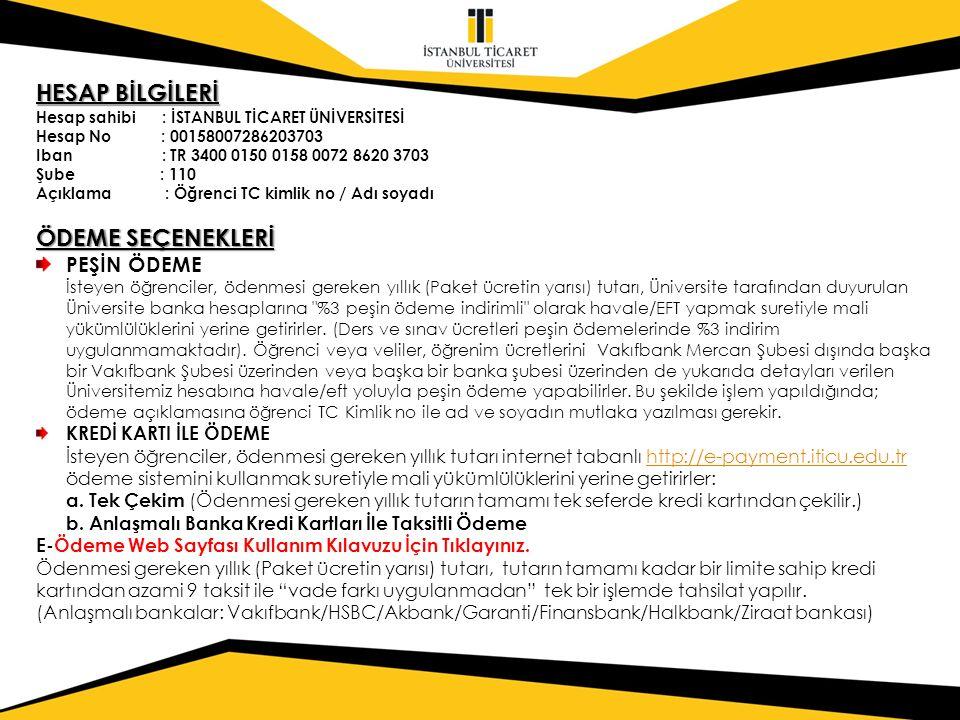 HESAP BİLGİLERİ Hesap sahibi : İSTANBUL TİCARET ÜNİVERSİTESİ Hesap No : 00158007286203703 Iban : TR 3400 0150 0158 0072 8620 3703 Şube : 110 Açıklama : Öğrenci TC kimlik no / Adı soyadı ÖDEME SEÇENEKLERİ PEŞİN ÖDEME İsteyen öğrenciler, ödenmesi gereken yıllık (Paket ücretin yarısı) tutarı, Üniversite tarafından duyurulan Üniversite banka hesaplarına %3 peşin ödeme indirimli olarak havale/EFT yapmak suretiyle mali yükümlülüklerini yerine getirirler.