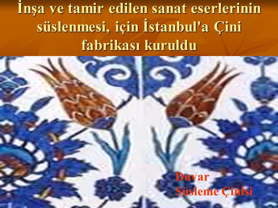 İnşa ve tamir edilen sanat eserlerinin süslenmesi, için İstanbul'a Çini fabrikası kuruldu Duvar Süsleme Çinisi