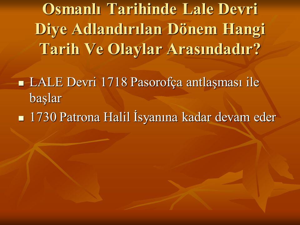 Osmanlı Tarihinde Lale Devri Diye Adlandırılan Dönem Hangi Tarih Ve Olaylar Arasındadır? LALE Devri 1718 Pasorofça antlaşması ile başlar LALE Devri 17
