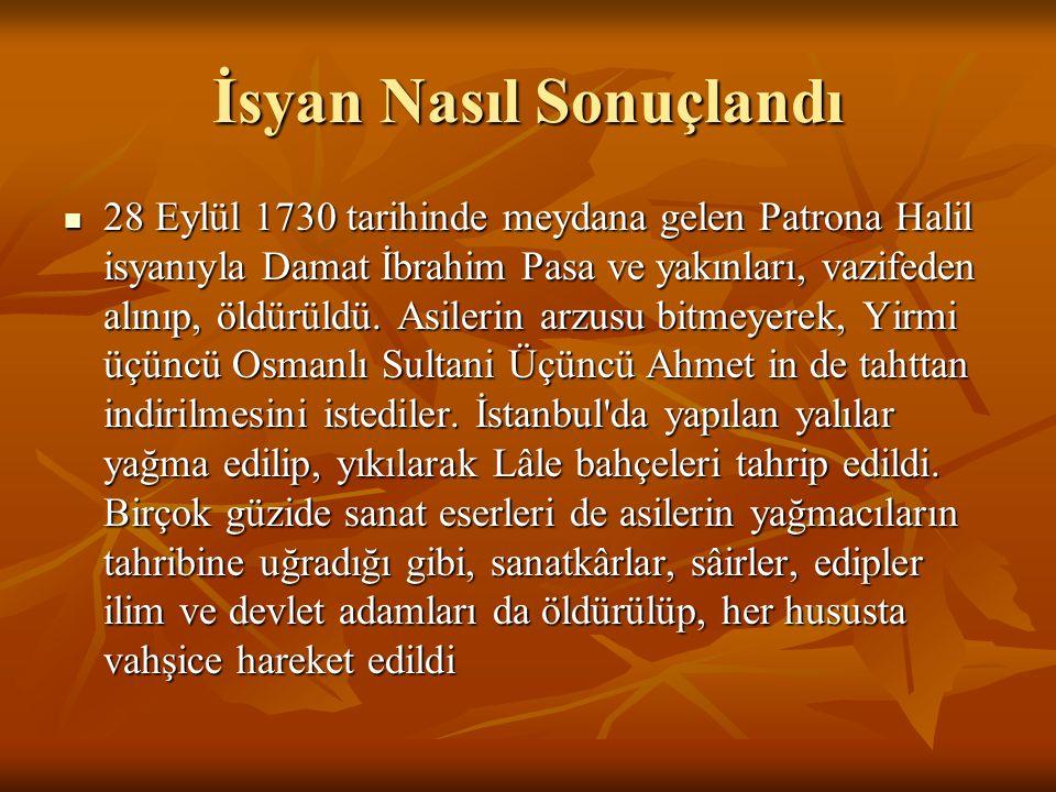 İsyan Nasıl Sonuçlandı 28 Eylül 1730 tarihinde meydana gelen Patrona Halil isyanıyla Damat İbrahim Pasa ve yakınları, vazifeden alınıp, öldürüldü. Asi