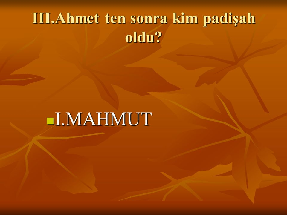 III.Ahmet ten sonra kim padişah oldu? I.MAHMUT I.MAHMUT