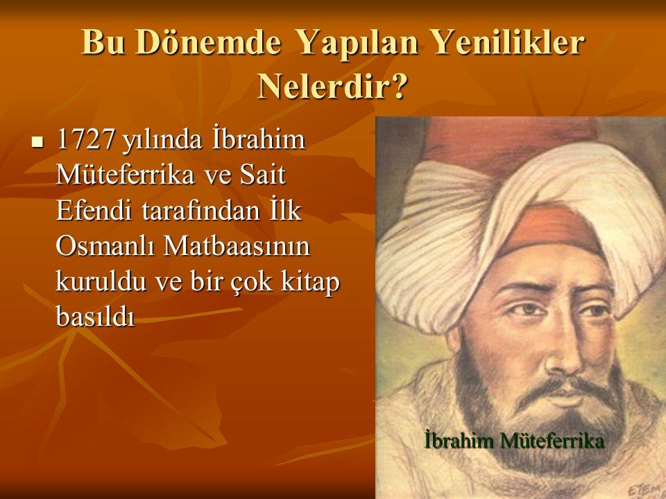 Bu Dönemde Yapılan Yenilikler Nelerdir? 1727 yılında İbrahim Müteferrika ve Sait Efendi tarafından İlk Osmanlı Matbaasının kuruldu ve bir çok kitap ba