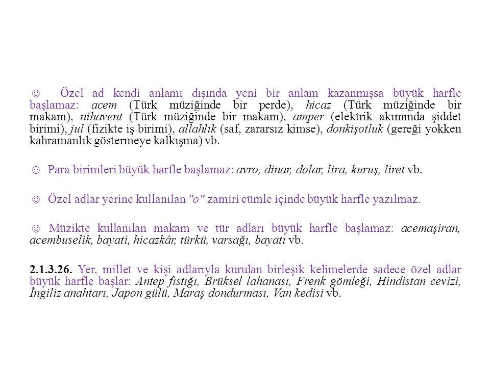 ☺ Özel ad kendi anlamı dışında yeni bir anlam kazanmışsa büyük harfle başlamaz: acem (Türk müziğinde bir perde), hicaz (Türk müziğinde bir makam), ni