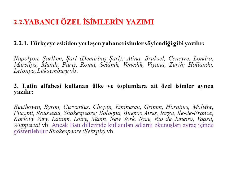 2.2. YABANCI ÖZEL İSİMLERİN YAZIMI 2.2.1. Türkçeye eskiden yerleşen yabancı isimler söylendiği gibi yazılır: Napolyon, Şarlken, Şarl (Demirbaş Şarl);