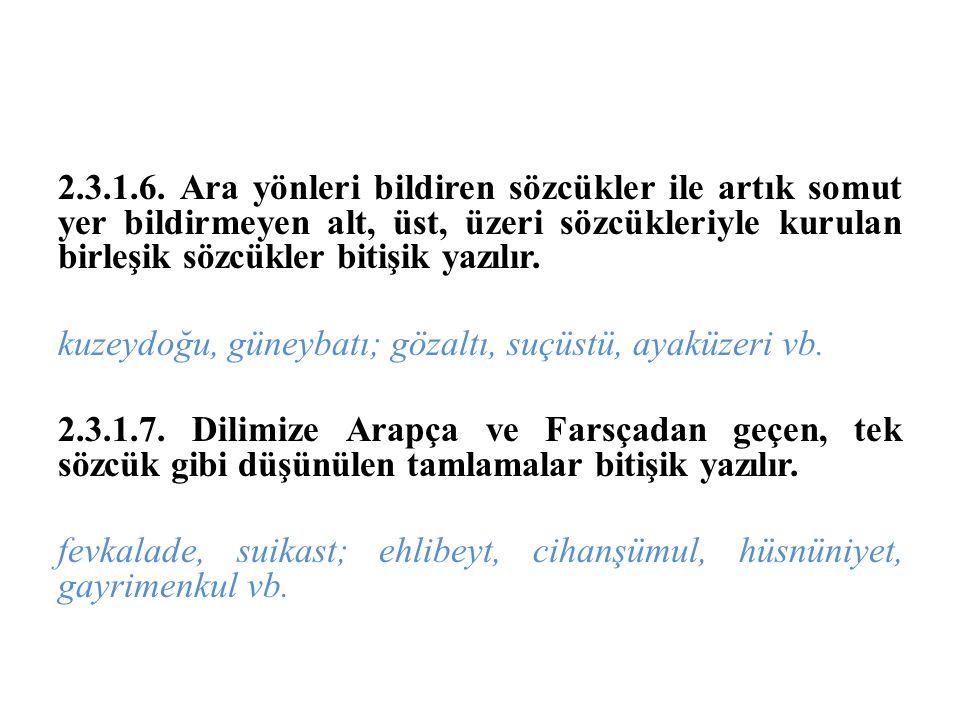 2.3.1.6. Ara yönleri bildiren sözcükler ile artık somut yer bildirmeyen alt, üst, üzeri sözcükleriyle kurulan birleşik sözcükler bitişik yazılır. kuze