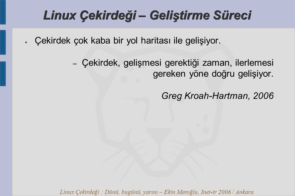 Linux Çekirdeği : Dünü, bugünü, yarını – Ekin Meroğlu, Inet-tr 2006 / Ankara Linux Çekirdeği – Geliştirme Süreci ● Çekirdek çok kaba bir yol haritası ile gelişiyor.