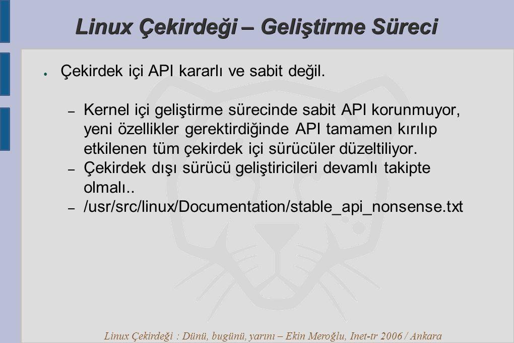 Linux Çekirdeği : Dünü, bugünü, yarını – Ekin Meroğlu, Inet-tr 2006 / Ankara Linux Çekirdeği – Geliştirme Süreci ● Çekirdek içi API kararlı ve sabit değil.