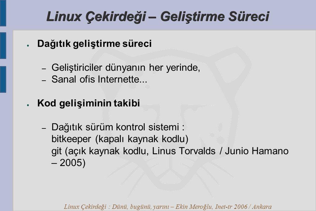 Linux Çekirdeği : Dünü, bugünü, yarını – Ekin Meroğlu, Inet-tr 2006 / Ankara Linux Çekirdeği – Geliştirme Süreci ● Dağıtık geliştirme süreci – Geliştiriciler dünyanın her yerinde, – Sanal ofis Internette...