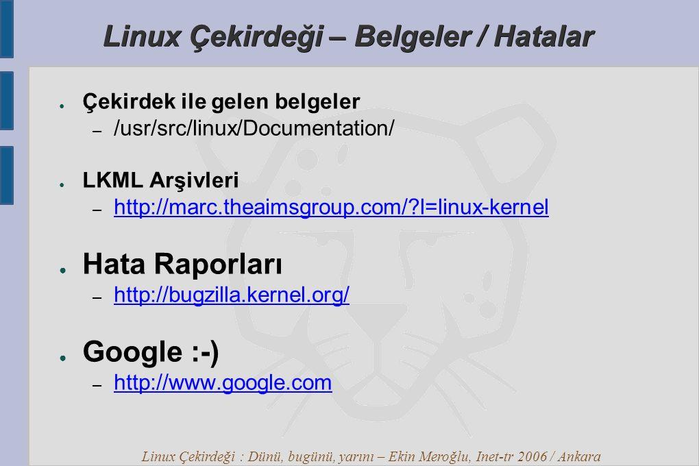 Linux Çekirdeği : Dünü, bugünü, yarını – Ekin Meroğlu, Inet-tr 2006 / Ankara Linux Çekirdeği – Belgeler / Hatalar ● Çekirdek ile gelen belgeler – /usr/src/linux/Documentation/ ● LKML Arşivleri – http://marc.theaimsgroup.com/?l=linux-kernel http://marc.theaimsgroup.com/?l=linux-kernel ● Hata Raporları – http://bugzilla.kernel.org/ http://bugzilla.kernel.org/ ● Google :-) – http://www.google.com http://www.google.com