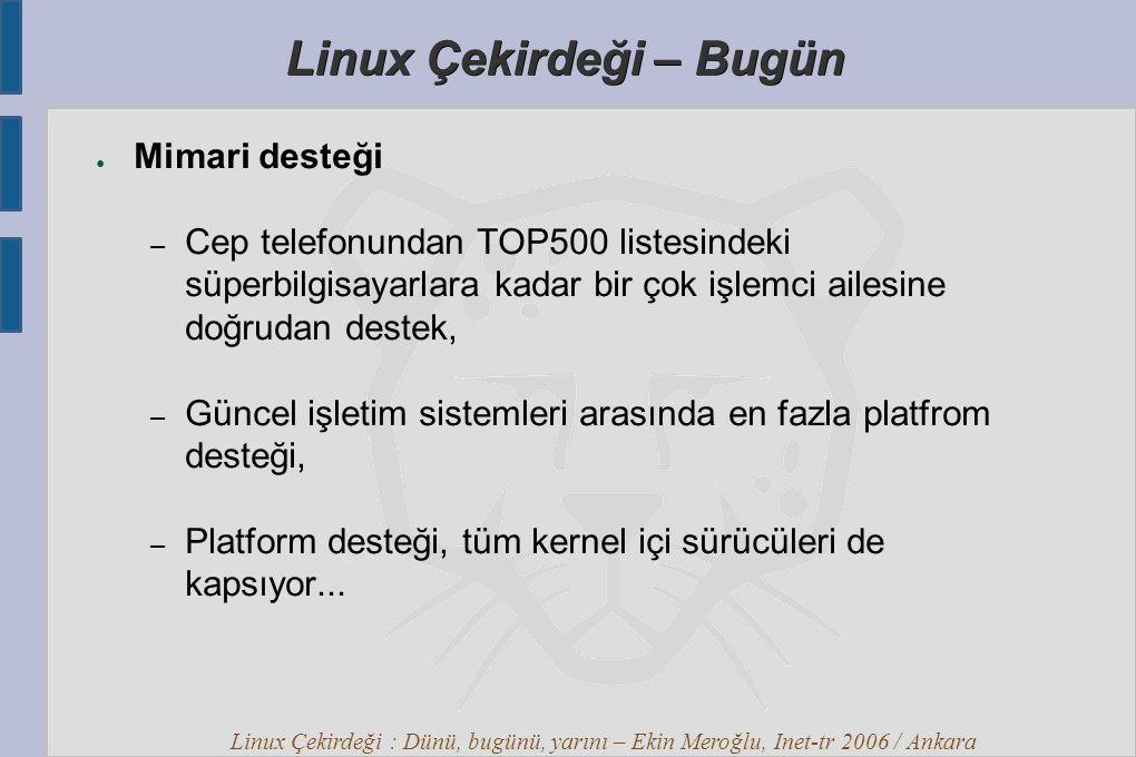 Linux Çekirdeği : Dünü, bugünü, yarını – Ekin Meroğlu, Inet-tr 2006 / Ankara Linux Çekirdeği – Bugün ● Mimari desteği – Cep telefonundan TOP500 listesindeki süperbilgisayarlara kadar bir çok işlemci ailesine doğrudan destek, – Güncel işletim sistemleri arasında en fazla platfrom desteği, – Platform desteği, tüm kernel içi sürücüleri de kapsıyor...