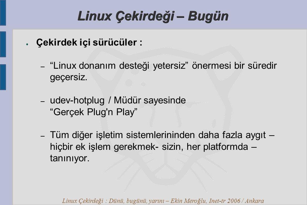 Linux Çekirdeği : Dünü, bugünü, yarını – Ekin Meroğlu, Inet-tr 2006 / Ankara Linux Çekirdeği – Bugün ● Çekirdek içi sürücüler : – Linux donanım desteği yetersiz önermesi bir süredir geçersiz.