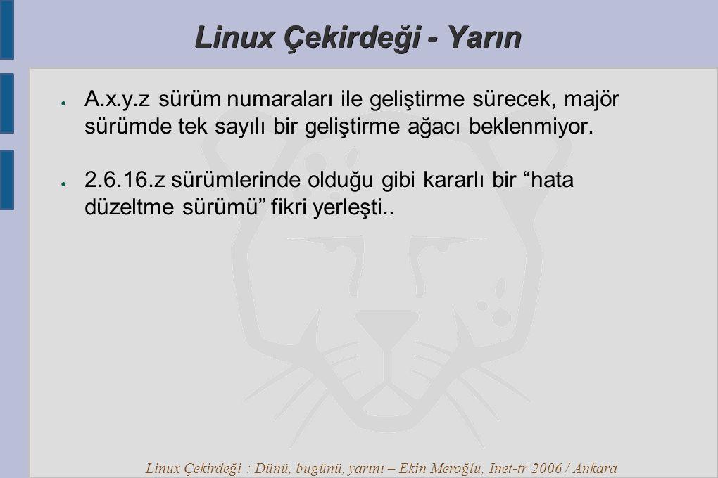 Linux Çekirdeği : Dünü, bugünü, yarını – Ekin Meroğlu, Inet-tr 2006 / Ankara Linux Çekirdeği - Yarın ● A.x.y.z sürüm numaraları ile geliştirme sürecek, majör sürümde tek sayılı bir geliştirme ağacı beklenmiyor.