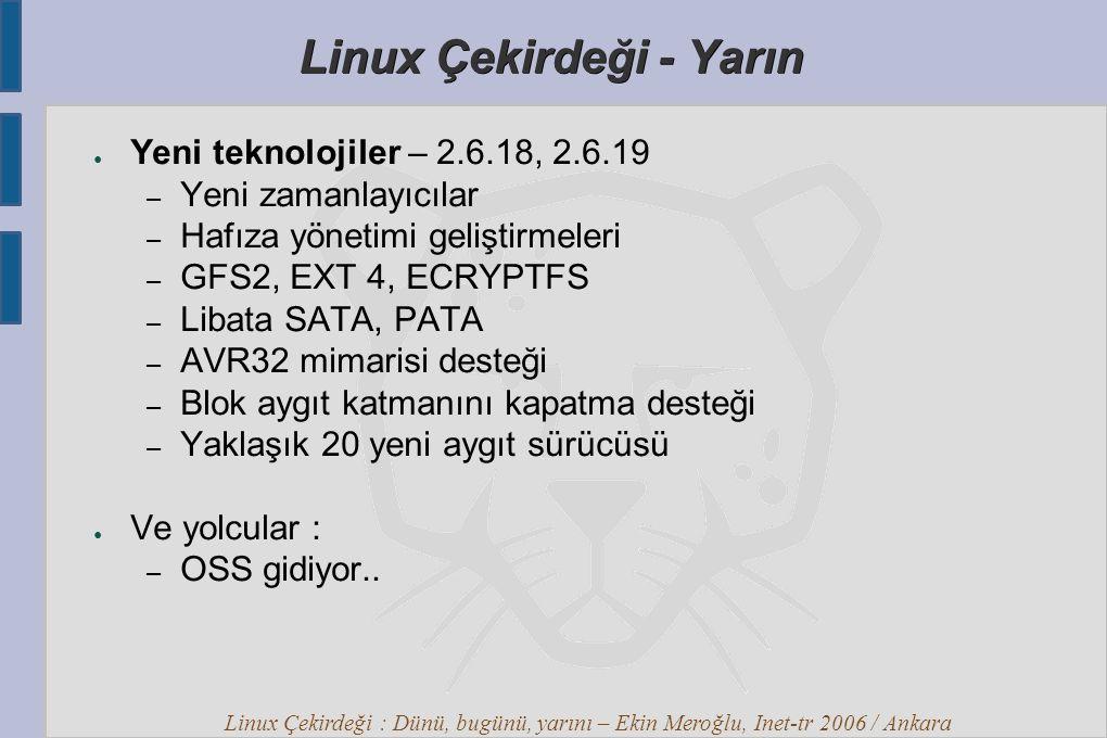 Linux Çekirdeği : Dünü, bugünü, yarını – Ekin Meroğlu, Inet-tr 2006 / Ankara Linux Çekirdeği - Yarın ● Yeni teknolojiler – 2.6.18, 2.6.19 – Yeni zamanlayıcılar – Hafıza yönetimi geliştirmeleri – GFS2, EXT 4, ECRYPTFS – Libata SATA, PATA – AVR32 mimarisi desteği – Blok aygıt katmanını kapatma desteği – Yaklaşık 20 yeni aygıt sürücüsü ● Ve yolcular : – OSS gidiyor..