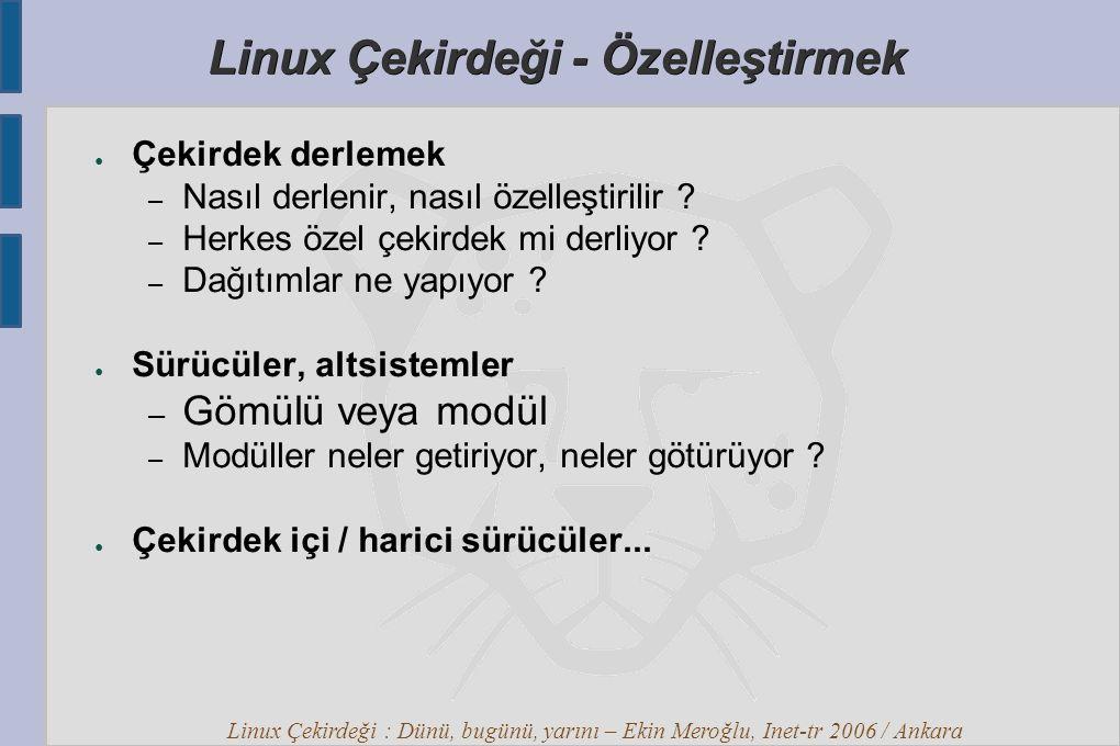 Linux Çekirdeği : Dünü, bugünü, yarını – Ekin Meroğlu, Inet-tr 2006 / Ankara Linux Çekirdeği - Özelleştirmek ● Çekirdek derlemek – Nasıl derlenir, nasıl özelleştirilir .