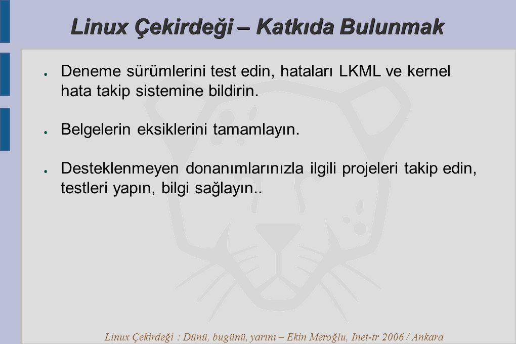 Linux Çekirdeği : Dünü, bugünü, yarını – Ekin Meroğlu, Inet-tr 2006 / Ankara Linux Çekirdeği – Katkıda Bulunmak ● Deneme sürümlerini test edin, hataları LKML ve kernel hata takip sistemine bildirin.