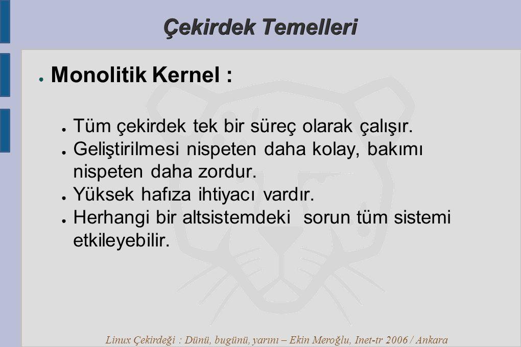 Linux Çekirdeği : Dünü, bugünü, yarını – Ekin Meroğlu, Inet-tr 2006 / Ankara Çekirdek Temelleri ● Monolitik Kernel : ● Tüm çekirdek tek bir süreç olarak çalışır.