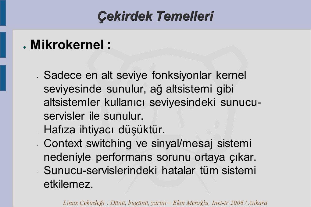 Linux Çekirdeği : Dünü, bugünü, yarını – Ekin Meroğlu, Inet-tr 2006 / Ankara Çekirdek Temelleri ● Mikrokernel :  Sadece en alt seviye fonksiyonlar kernel seviyesinde sunulur, ağ altsistemi gibi altsistemler kullanıcı seviyesindeki sunucu- servisler ile sunulur.